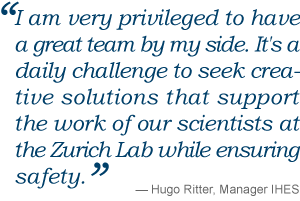 I am very privileged to have a great team by my side. It's a daily challenge to seek crea- tive solutions that support the work of our scientists at the Zurich Lab while ensuring safety. Hugo Ritter, IHES manager